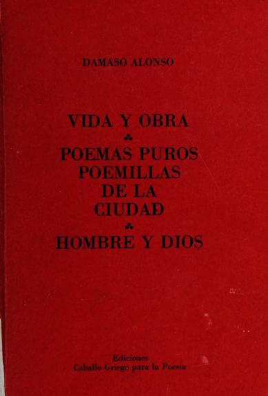 Vida y obra ; poemas puros, poemillas de la ciudad ; hombre y dios by Dámaso Alonso
